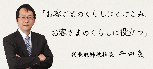 「お客さまのくらしにとけこみ、お客さまのくらしに役立つ」 代表取締役社長 平田炎